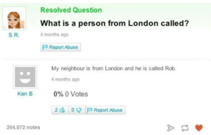 meirl: Resolved Question  What is a person from London called?  4 months ago  S.R.  P Report Abuse  My neighbour is from London and he is called Rob.  4 months ago  0%O Votes  Ken B  P Report Abuse  2  264,072 notes meirl