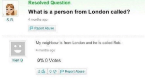me_irl: Resolved Question  What is a person from London called?  S.R  4 months ago  Report Abuse  My neighbour is from London and he is called Rob.  4 months ago  0% 0 Votes  2 : 0 f a Report Abuse  Ken B me_irl