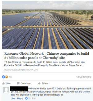 memehumor:  That's enough Facebook for today: Resource Global Network | Chinese companies to build  $1 billion solar panels at Chernobyl site  13 Jan Chinese companies to build $1 billion solar panels at Chernobyl site  Posted at 08:39h in Renewable Energy by Tara Mearsheimer Share Solar...  RESOURCEGLOBALNETWORK.COM  019  18 Comments  Like Comment  Share  how do we no its safe???1 feel sorry for the people who will  get this contaminated electric pumped into their houses without any choice.  they will prob give it to the poor and old cheaply xx  Like Reply 2 1hr memehumor:  That's enough Facebook for today