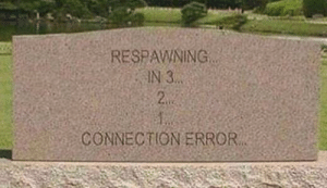 What, I Know, and Error: RESPAWNING  IN 3  2  CONNECTION ERROR I know what I want when I die