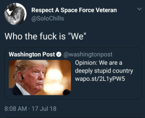 "Dank, Memes, and Respect: Respect A Space Force Veteran  @SoloChills  Who the fuck is ""We""  Washington Post @washingtonpost  Opinion: We are a  deeply stupid country  wapo.st/2L1yPW5  8:08 AM 17 Jul 18 Not my president by siouxsie_siouxv2 FOLLOW HERE 4 MORE MEMES."