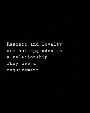 Upgrades: Respect and loyalty  are not upgrades in  a relationship  Tney are a  requirement