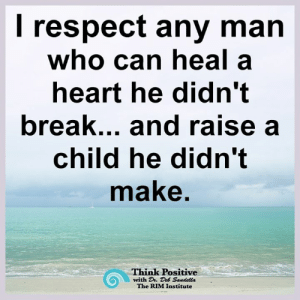 Think Positive <3: respect any man  who can heal a  heart he didn't  break... and raise a  child he didn't  make.  Think Positive  with D. Deb Sandella  The RIM Institute Think Positive <3