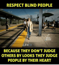 Blindes: RESPECT BLIND PEOPLE  BECAUSE THEY DON'T JUDGE  OTHERS BY LOOKS THEY JUDGE  PEOPLE BY THEIR HEART