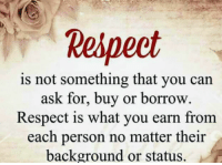respect: Respect  is not something that you can  ask for, buy or borrow.  Respect is what you earn from  each person no matter their  background or status.