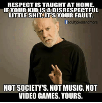 Memes, Music, and Respect: RESPECT IS TAUGHT AT HOME.  IFYOUR KID ISA DISRESPECTFUL  LITTLE SHIT ITS YOUR FAULT.  fadultjokesandmore  NOT SOCIETY'S. NOT MUSIC. NOT  VIDEO GAMES. YOURS.