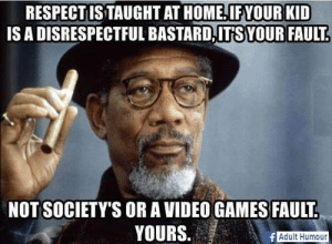 Friday, Memes, and Respect: RESPECT ISTAUGHT AT HOME.IFYOUR KID  IS A DISRESPECTFUL BASTARD,ITSYOUR FAULT  NOT SOCIETY'S OR A VIDEO GAMES FAULT  YOURS.  Adult Humour Congratulations, you've almost made it to Friday! Reward yourself with something from Unlawfulthreads.com