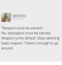 "Respect, Basic, and Stop: ""Respect must be earned""  No, disrespect must be earned.  Respect is the default. Stop rationing  basic respect. There's enough to go  around"