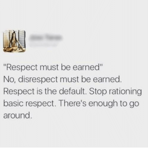 """Respect, Basic, and Stop: """"Respect must be earned""""  No, disrespect must be earned.  Respect is the default. Stop rationing  basic respect. There's enough to go  around Trust must be earned, but respect should be given freely whenever possible."""