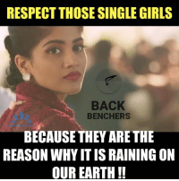 Memes, 🤖, and  Single Girl: RESPECT THOSE SINGLE GIRLS  BACK  BENCHERS  BECAUSE THEY ARE THE  REASON WHYITISRAINING ON  OUR EARTH ️Respect :)  ( to my Frnd teddy )