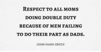 Memes, Moms, and Respect: RESPECT TO ALL MOMS  DOING DOUBLE DUTY  BECAUSE OF MEN FAILING  TO DO THEIR PART AS DADS.  JOHN MARK GREEN