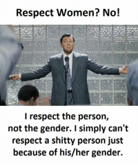 respect women: Respect Women? No!  I respect the person,  not the gender. I simply can't  respect a shitty person just  because of his/her gender
