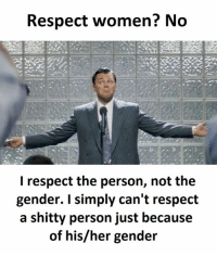 respect women: Respect women? No  I respect the person, not the  gender. I simply can't respect  a shitty person just because  of his/her gender