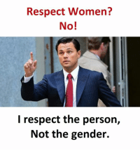 respect women: Respect Women?  No!  I respect the person,  Not the gender.