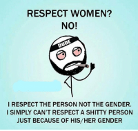https://t.co/sc4wSTSGTR: RESPECT WOMEN?  NO!  OUDE  I RESPECT THE PERSON NOT THE GENDER.  I SIMPLY CAN'T RESPECT A SHITTY PERSON  JUST BECAUSE OF HIS HER GENDER https://t.co/sc4wSTSGTR