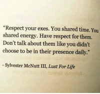 "Energy, Life, and Respect: ""Respect your exes. You shared time. You  shared energy. Have respect for them.  Don't talk about them like you didn't  choose to be in their presence daily  05  Sylvester McNutt III, Lust For Life <p>Respect</p>"