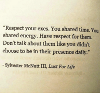 "Energy, Life, and Respect: ""Respect your exes. You shared time. You  shared energy. Have respect for them.  Don't talk about them like you didn't  choose to be in their presence daily.  3)  - Sylvester McNutt III, Lust For Life"