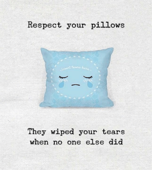 wiped: Respect your pillows  They wiped your tears  when no one else did