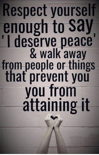 Respect, Peace, and You: Respect yourself  enough to Say  'I deserve peace  & walk away  from people or things  that prevent you  you from  áttaining it