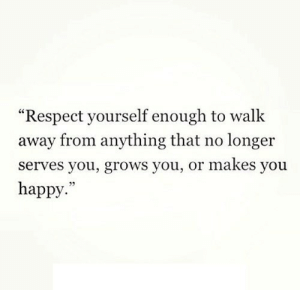 "Respect, Happy, and Http: ""Respect yourself enough to walk  away from anything that no longer  serves you, grows you, or makes you  happy.""  09 http://iglovequotes.net/"