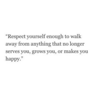 "Respect, Happy, and You: ""Respect yourself enough to walk  away from anything that no longer  serves you, grows you, or makes you  happy.""  95"