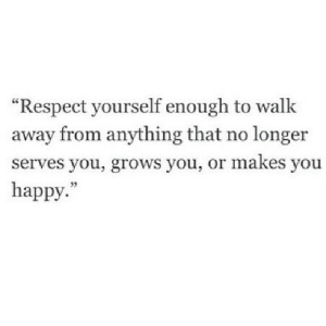 "https://iglovequotes.net/: ""Respect yourself enough to walk  away from anything that no longer  serves you, grows you, or makes you  happy."" https://iglovequotes.net/"