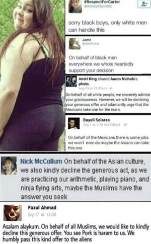 Asian, Sorry, and White People:  #RespectForCarter  KelseyReynolds  sorry black boys, only white men  can handle this  Jamz  Jamztocal  On behalf of black men  everywhere we whole heartedly  support your decision  Amiri King shared Aaron Nichols's  photo  Aug 15 at 12.02am-  On behalf of all white people, we sincerely admire  your graciousness. However, we will be declining  your generous offer and adamantly urge that the  Mexicans take one for the team  Bayeli Solares  Sep 1 at 2.48 AM Edited  On behalf of the Mexicans there is some jobs  we won't even do maybe the Asians can take  this one  Nick McCollum On behalf of the Asian culture  we also kindly decline the generous act, as we  are practicing our arithmetic, playing piano, and  ninja flying arts, maybe the Muslims have the  answer you seek  Fazul Ahmad  Sep 17 at 18:08  Asalam alaykum. On behalf of all Muslims, we would like to kindly  decline this generous offer. You see Pork is haram to us. We  humbly pass this kind offer to the aliens