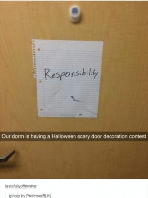 Halloween, Tumblr, and Http: Responsibiliy  Our dorm is having a Halloween scary door decoration contest  tastefullyoffensive:  (photo by ProfessorBLK) If you are a student Follow @studentlifeproblems
