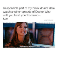 Memes, 🤖, and Fez: Responsible part of my brain: do not dare  watch another episode of Doctor Who  until you finish your homewo  Me  DAILY TIMELORD  I am so sick of listening to you/ Me with Netflix in general tho But the convo goes more like: Brain: DO UR HOMEWORKK!!!! Me: okay I will *doesn't do it* well there's always tomorrow morning |>•<| • - Credits tagged • - • doctorwho davidtennant mattsmith christophereccleston petercapaldi billiepiper karengillan arthurdarvill catherinetate freemaagyman jennacoleman nine ten eleven twelve rosetyler riversong amypond rorywilliams claraoswald marthajones donnanoble tardis timelord bowtie fez dalek cyberman weepingangels