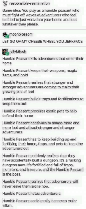 The story of Humble Peasant: responsible-reanimation  Game idea: You play as a humble peasant who  must fight off waves of adventurers who feel  entitled to just waltz into your house and loot  whatever they please  moonblossom  LET GO OF MY CHEESE WHEEL YOU JERKFACE  jellykitsch  Humble Peasant kills adventurers that enter their  home  Humble Peasant keeps their weapons, magic  items, and hold  Humble Peasant realizes that stronger and  stronger adventurers are coming to claim their  growing pile of loot  Humble Peasant builds traps and fortifications to  keep them out  Humble Peasant procures exotic pets to help  defend their home  Humble Peasant continues to amass more and  more loot and attract stronger and stronger  adventurers  Humble Peasant has to keep building up and  fortifying their home, traps, and pets to keep the  adventurers out  Humble Peasant suddenly realizes that they  have accidentally built a dungeon. It's a fucking  dungeon now. It's fortified and full of traps,  monsters, and treasure, and the Humble Peasant  is the boss.  Humble Peasant realizes that adventurers will  never leave them alone now  Humble Peasant hates adventurers.  Humble Peasant accidentally becomes major  villain The story of Humble Peasant