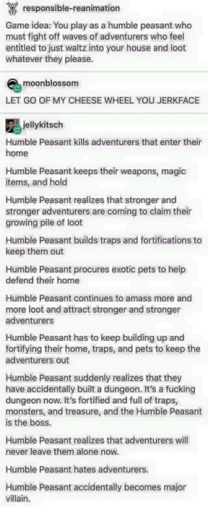 Humble peasant: responsible-reanimation  Game idea: You play as a humble peasant who  must fight off waves of adventurers who feel  entitled to just waltz into your house and loot  whatever they please.  moonblossom  LET GO OF MY CHEESE WHEEL YOU JERKFACE  jellykitsch  Humble Peasant kills adventurers that enter their  home  Humble Peasant keeps their weapons, magic  items, and hold  Humble Peasant realizes that stronger and  stronger adventurers are coming to claim their  growing pile of loot  Humble Peasant builds traps and fortifications to  keep them out  Humble Peasant procures exotic pets to help  defend their home  Humble Peasant continues to amass more and  more loot and attract stronger and stronger  adventurers  Humble Peasant has to keep building up and  fortifying their home, traps, and pets to keep the  adventurers out  Humble Peasant suddenly realizes that they  have accidentally built a dungeon. It's a fucking  dungeon now. It's fortified and full of traps,  monsters, and treasure, and the Humble Peasant  is the boss.  Humble Peasant realizes that adventurers will  never leave them alone now.  Humble Peasant hates adventurers.  Humble Peasant accidentally becomes major  villain. Humble peasant
