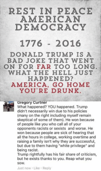 "(GC): REST IN PEACE  AMERICAN  DEMOCRACY  1776  2016  DONALD TRUMP IS A  BAD JOKE THAT WENT  ON FOR FAR TOO LONG  WHAT THE HELL JUST  HAPPENED?  AMERICA, GO HOME  YOU'RE DRUNK  Gregory Curtner  What happened? YOU happened. Trump  didn't necessarily win due to his policies  (many on the right including myself remain  skeptical of some of them). He won because  of people like you who call all of your  opponents racists or sexists and worse. He  won because people are sick of hearing that  all the hours in college, working overtime and  raising a family isn't why they are successful,  but due to them having ""white privilege"" and  being racist.  Trump rightfully has his fair share of criticism,  but he exists thanks to you. Reap what you  SOW.  Just now Like Reply (GC)"