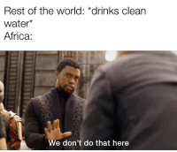 Africa, Chocolate, and Water: Rest of the world: *drinks clean  water*  Africa:  We don't do that here