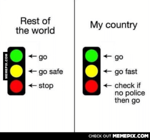 So accurateomg-humor.tumblr.com: Rest of  the world  My country  -go  go  + go fast  + go safe  + check if  no police  then go  + stop  CHECK OUT MEMEPIX.COM  MEMEPIX.COM So accurateomg-humor.tumblr.com