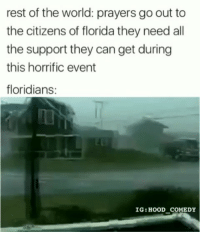 Latinos, Memes, and Florida: rest of the world: prayers go out to  the citizens of florida they need all  the support they can get during  this horrific event  floridians:  IG: HOOD COMEDY Lmaoo 🏄‍♂️🏄‍♂️🏄‍♂️😂😂😂 🔥 Follow Us 👉 @latinoswithattitude 🔥 latinosbelike latinasbelike latinoproblems mexicansbelike mexican mexicanproblems hispanicsbelike hispanic hispanicproblems latina latinas latino latinos hispanicsbelike