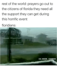 Memes, Omg, and Savage: rest of the world: prayers go out to  the citizens of florida they need all  the support they can get during  this horrific event  floridians:  IG: HOOD COMEDY Omg savage 😂 MexicansProblemas Credit (@hood_comedy & [TW:soupcaus])