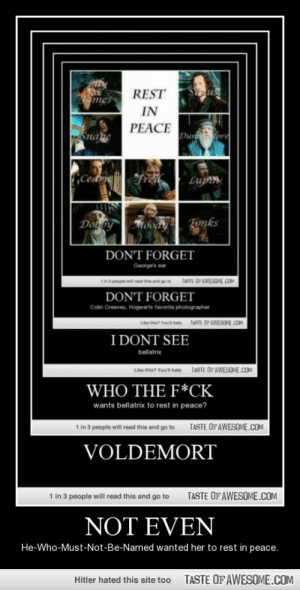 Not Evenhttp://omg-humor.tumblr.com: REST  Tames  IN  PEACE  Snape  Duntore  Cedrme  Lupin  Tonks  Dobby  DON'T FORGET  George's e  TASTE OF AWESOE.COM  DON'T FORGET  Colin Creevey, Hogwarts favorite photographer  TASTE OP AWESOE.COM  ta Yout hate  I DONT SEE  bellatrix  Like this? Youl hate  TASTE OFAWESOME.COM  WHO THE F*CK  wants bellatrix to rest in peace?  in 3 people will read this and go to  TASTE OF AWESOME.COM  VOLDEMORT  TASTE OF AWESOME.COM  1 in 3 people will read this and go to  NOT EVEN  He-Who-Must-Not-Be-Named wanted her to rest in peace.  TASTE OFAWESOME.COM  Hitler hated this site too Not Evenhttp://omg-humor.tumblr.com
