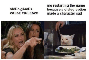 Meirl: restarting the game  because a dialog option  made a character sad  vldEo gAmEs  CAUSE viOLENce Meirl