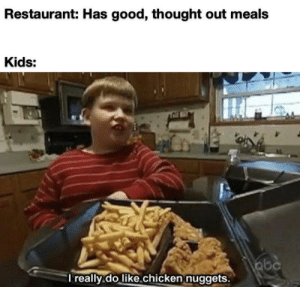hmm.. I'll take the chicken nuggets: Restaurant: Has good, thought out meals  Kids:  abc  I really.do like.chicken nuggets. hmm.. I'll take the chicken nuggets