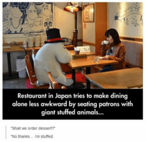 "Being Alone, Awkward, and Animal: Restaurant in Japan tries to make dining  alone less awkward by seating patrons with  giant stuffed animal..  ""Shall we order dessert?  No thanks... 'm stuffed"