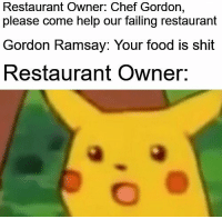 Food, Gordon Ramsay, and Shit: Restaurant Owner: Chef Gordon,  please come help our failing restaurant  Gordon Ramsay: Your food is shit  Restaurant Owner. Who else watches Kitchen Nightmares/ 24 hours to hell and back