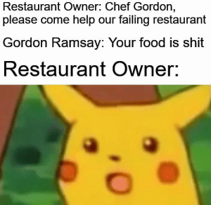 Food, Gordon Ramsay, and Shit: Restaurant Owner: Chef Gordon,  please come help our failing restaurant  Gordon Ramsay: Your food is shit  Restaurant Owner: