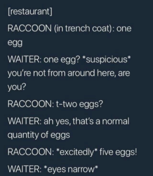 Raccoon, Restaurant, and Yes: [restaurant]  RACCOON (in trench coat): one  egg  WAITER: one egg? *suspicious*  you're not from around here, are  you?  RACCOON: t-two eggs?  WAITER: ah yes, that's a normal  quantity of eggs  RACCOON: *excitedly* five eggs!  WAITER: *eyes narrow*