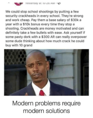 I mean this coyld work: resteraay at iu:20 AM  We could stop school shootings by putting a few  security crackheads in every school. They're strong  and work cheap. Pay them a base salary of $30k a  year with a $10k bonus every time they stop a  shooting. Crackheads are money motivated and can  definitely take a few bullets with ease. Ask yourself if  some pasty dork with a $300 AR can really overpower  some dude thinking about how much crack he could  buy with 10 grand  Modern problems require  modern solutions I mean this coyld work