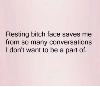 Bitch, Memes, and Converse: Resting bitch face saves me  from so many conversations  I don't want to be a part of.