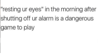 "Alarm, Game, and Play: ""resting ur eyes"" in the morning after  off ur alarm is a dangerous  shutting  game  to play"