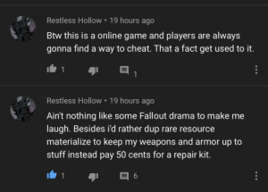 Fallout, Game, and Stuff: Restless Hollow 19 hours ago  Btw this is a online game and players are always  gonna find a way to cheat. That a fact get used to it.  1  1  Restless Hollow 19 hours ago  Ain't nothing like some Fallout drama to make me  laugh. Besides i'd rather dup rare resource  materialize to keep my weapons and armor up to  stuff instead pay 50 cents for a repair kit.  1  6 The first one comment is Broken...