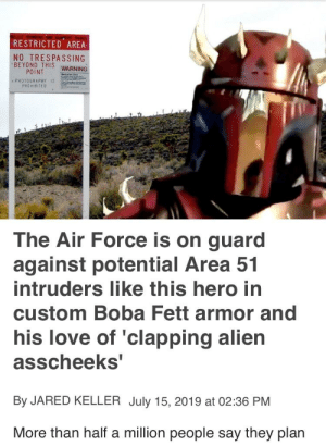 Love, Reddit, and Air Force: RESTRICTED AREA  NO TRESPASSING  BEYOND THIS WARNING  POINT  PHOTOGRAPHY IS  PROHIBITED  The Air Force is on guard  against potential Area 51  intruders like this hero in  custom Boba Fett armor and  his love of 'clapping alien  asscheeks'  By JARED KELLER July 15, 2019 at 02:36 PM  More than half a million people say they plan Clapping them cheeks