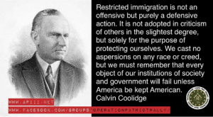 America, Fail, and Memes: Restricted immigration is not an  offensive but purely a defensive  action. It is not adopted in criticism  of others in the slightest degree,  but solely for the purpose of  protecting ourselves. We cast no  aspersions on any race or creed,  but we must remember that every  object of our institutions of society  and government will fail unless  America be kept American.  Calvin Coolidge  WWW.APİİİ.NET  WWW. FACEBO0K. COM/GROUPS ~ Shadow