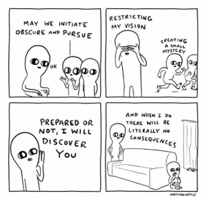 Vision, Discover, and Mystery: RESTRICTING  MY VISION  MAY WE INITIATE  OBSCURE AND PURSUE  CREATING  A SMALL  MYSTERY  oK  AND WHEN I Do  PREPARED OR  NOT, I WILL  DISCOVER  THERE WILL BE  LITERALLY No  D CONSEQUENCES  You  NATHANWPYLE Hide and seek